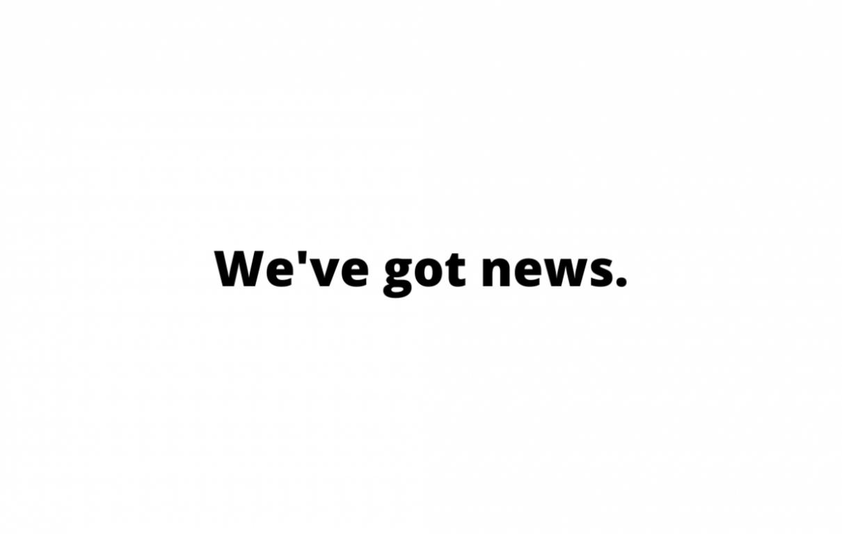 Weve got news