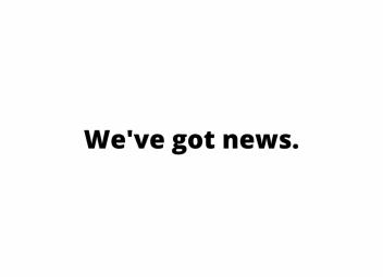 We've got news